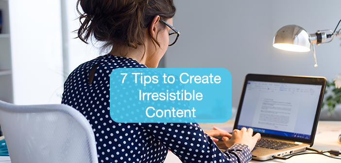 7 Tips to Create Irresistible Content