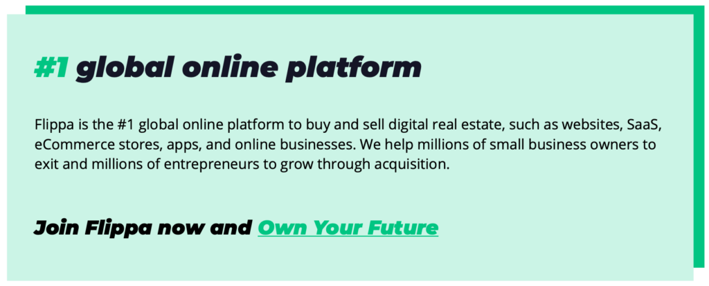 #1 global online platform Flippa is the #1 global online platform to buy and sell digital real estate, such as websites, SaaS, eCommerce stores, apps, and online businesses. We help millions of small business owners to exit and millions of entrepreneurs to grow through acquisition. Join Flippa now and Own Your Future