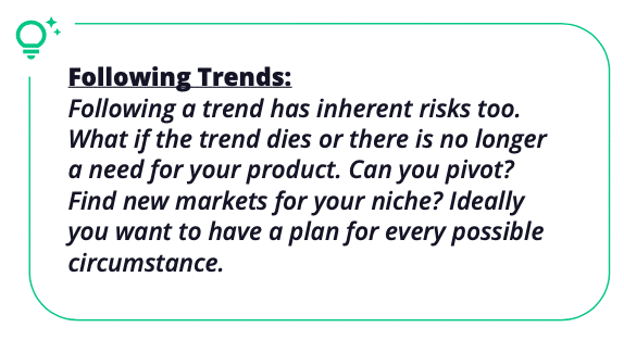 Following Trends:Following a trend has inherent risks too. What if the trend dies or there is no longer a need for your product. Can you pivot? Find new markets for your niche? Ideally you want to have a plan for every possible circumstance.