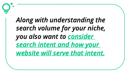 Along with understanding the search volume for your niche, you also want to consider search intent and how your website will serve that intent.